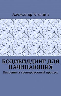 Александр Ульянин - Бодибилдинг для начинающих. Введение втренировочный процесс