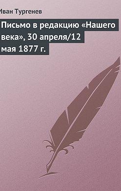 Иван Тургенев - Письмо в редакцию «Нашего века», 30 апреля/12 мая 1877 г.