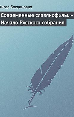 Ангел Богданович - Современные славянофилы.– Начало Русского собрания
