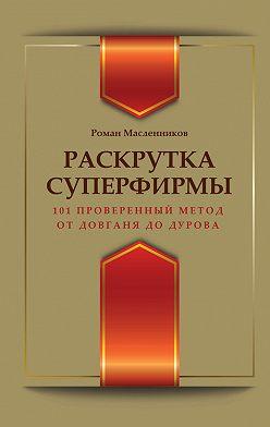 Роман Масленников - Раскрутка суперфирмы. 101 проверенный метод от Довганя до Дурова
