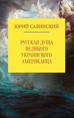 Юрий Савинский - Русская душа великого украинского американца