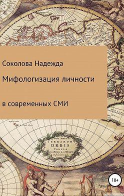 Надежда Соколова - Мифологизация личности в современных СМИ