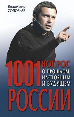 Владимир Соловьев - 1001 вопрос о прошлом, настоящем и будущем России