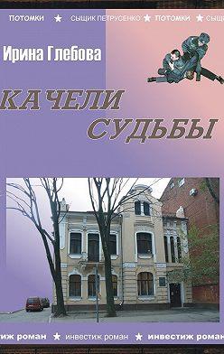 Ирина Глебова - Качели судьбы