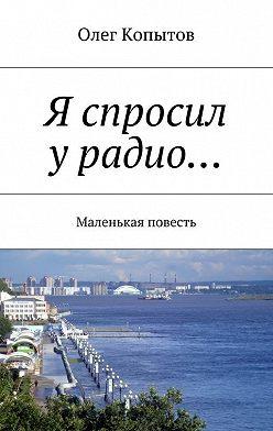 Олег Копытов - Я спросил урадио… Маленькая повесть