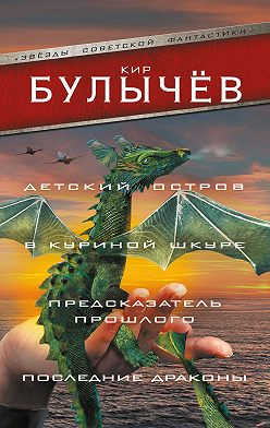 Кир Булычев - Детский остров. В куриной шкуре. Предсказатель прошлого. Последние драконы (сборник)