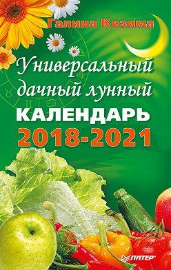 Галина Кизима - Универсальный дачный лунный календарь 2018-2021