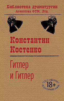 Константин Костенко - Гитлер и Гитлер