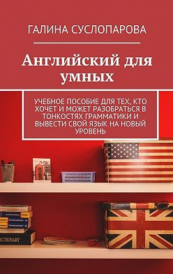 Галина Суслопарова - Английский для умных. Учебное пособие для тех, кто хочет и может разобраться в тонкостях грамматики и вывести свой язык на новый уровень