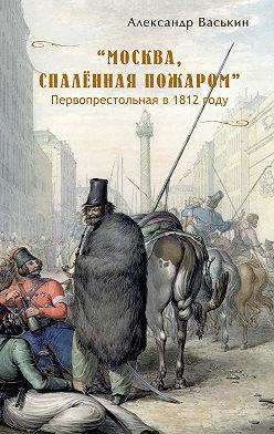 Александр Васькин - «Москва, спаленная пожаром». Первопрестольная в 1812 году
