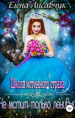 Елена Лисавчук - Школа истинного страха. Не мстит только ленивый