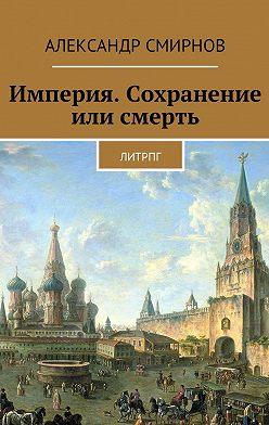 Александр Смирнов - Империя. Сохранение или смерть. ЛитРПГ
