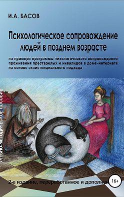 Илья Басов - Психологическое сопровождение людей в позднем возрасте (на примере программы психологического сопровождения проживания престарелых и инвалидов в доме-интернате на основе экзистенциального подхода)