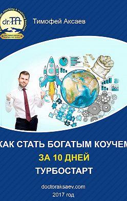 Тимофей Аксаев - Как стать богатым коучем за 10 дней. Или как научиться продавать свои услуги дорого