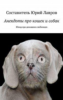 Юрий Лавров - Анекдоты про кошек исобак. Юмор про домашних любимцев
