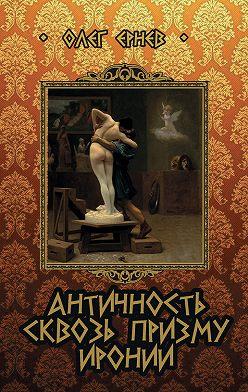 Олег Ернев - Античность сквозь призму иронии (сборник)
