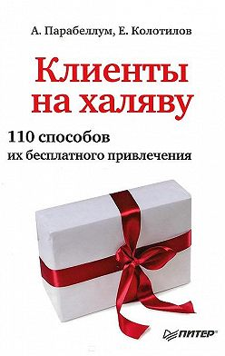 Андрей Парабеллум - Клиенты на халяву. 110 способов их бесплатного привлечения