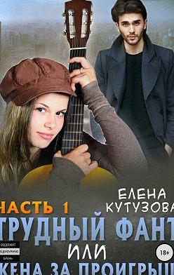 Елена Кутузова - Трудный фант, или Жена за проигрыш. Часть 1