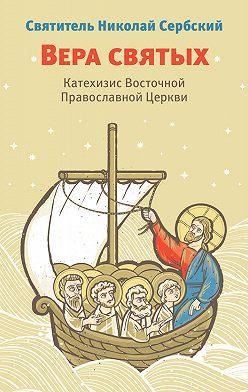 Святитель Николай Сербский (Велимирович) - Вера святых. Катехизис Восточной Православной Церкви