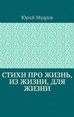 Юрий Мудров - Стихи про жизнь, изжизни, для жизни