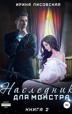 Ирина Лисовская - Наследник для монстра – 2