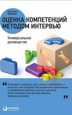 Светлана Иванова - Оценка компетенций методом интервью. Универсальное руководство