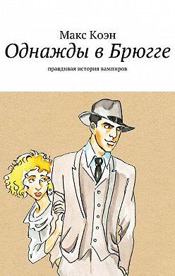 Макс Коэн - Однажды вБрюгге. Правдивая история вампиров
