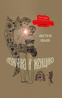 Анастасия Вольная - Мужчина и женщина. Поэтический сборник