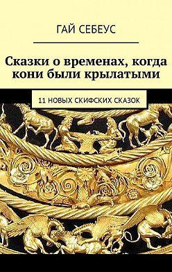 Гай Себеус - Сказки о временах, когда кони были крылатыми. 11 новых скифских сказок