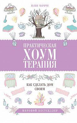 Юлия Маричи - Практическая хоумтерапия: как сделать дом своим