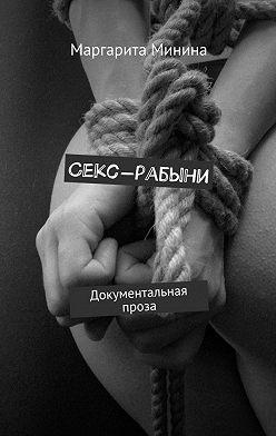 Маргарита Минина - Секс-рабыни. Документальная проза