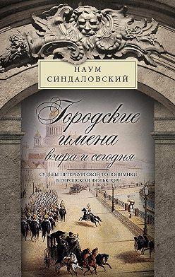 Наум Синдаловский - Городские имена вчера и сегодня. Судьбы петербургской топонимики в городском фольклоре