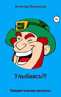Вячеслав Марченков - Улыбнись!!! Юмористические рассказы