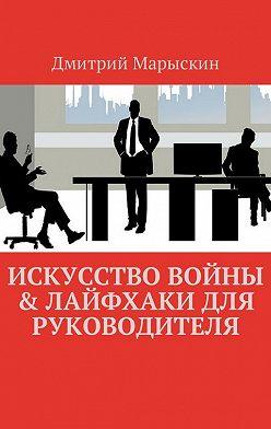 Дмитрий Марыскин - Искусство войны & Лайфхаки для руководителя