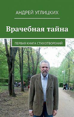 Андрей Углицких - Врачебная тайна. Первая книга стихотворений