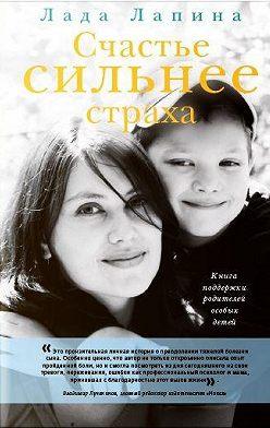 Лада Лапина - Счастье сильнее страха. Книга поддержки родителей особых детей