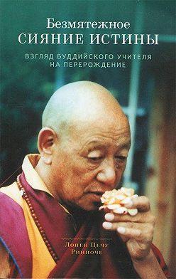 Лопён Ринпоче - Безмятежное сияние истины. Взгляд буддийского учителя на перерождение