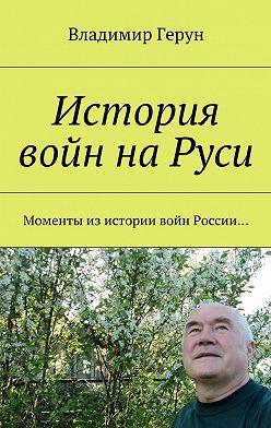 Владимир Герун - История войн наРуси. Моменты изистории войн России…