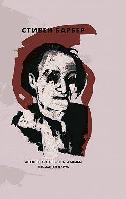 Стивен Барбер - Антонен Арто. Взрывы и бомбы. Кричащая плоть (сборник)