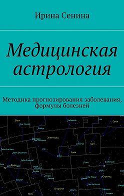 Ирина Сенина - Медицинская астрология. Методика прогнозирования заболевания, формулы болезней