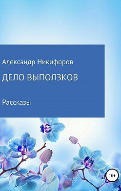 Александр Никифоров - Дело выползков