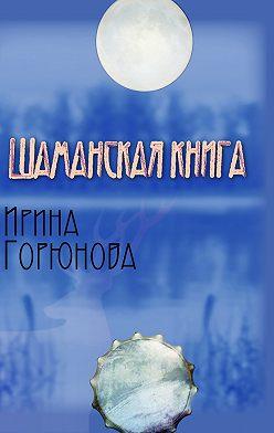 Ирина Горюнова - Шаманская книга
