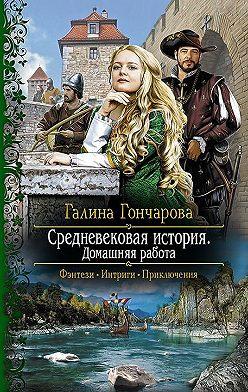 Галина Гончарова - Средневековая история. Домашняя работа