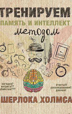 Неустановленный автор - Тренируем память и интеллект методом Шерлока Холмса