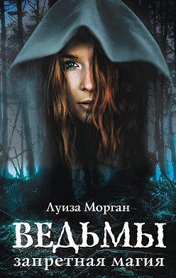 Луиза Морган - Ведьмы. Запретная магия