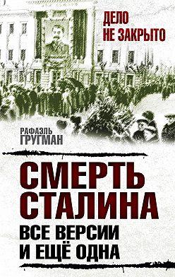 Рафаэль Гругман - Смерть Сталина. Все версии. И ещё одна