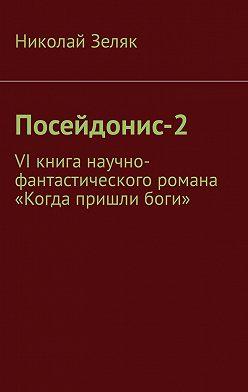 Николай Зеляк - Посейдонис-2. VI книга научно– фантастического романа «Когда пришли боги»