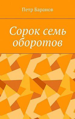 Петр Баранов - Сорок семь оборотов