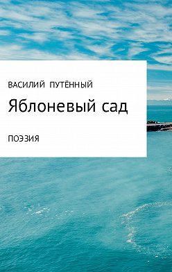Василий Путённый - Яблоневый сад