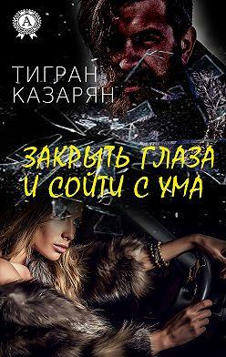 Тигран Казарян - Закрыть глаза и сойти с ума